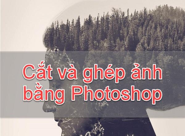 Chia sẻ 6 bước cách cắt ghép ảnh trong photoshop cơ bản
